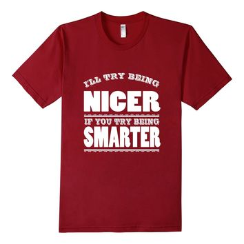 Ill Try Being Nicer If You Try Being Smarter Sarcastic Shirt