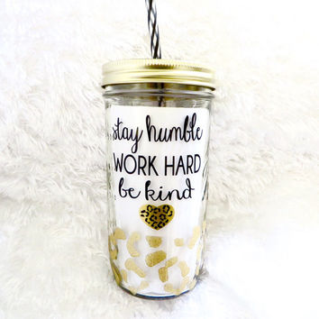 Stay Humble * Work Hard * Be Kind * Mason jar Tumbler * Personalized tumbler * birthday gift * Cheetah tumbler * Glitter Dipped Tumbler