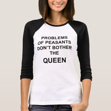 Problems of peasants don't bother the queen T-Shirt