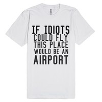 if idiots could fly this place would be an airport-White T-Shirt