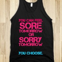 FEEL SORE TOMORROW OR SORRY TOMORROW - YOU CHOOSE