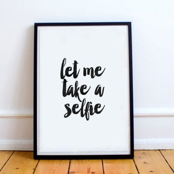 "motivational quotes,inspirational print""let me take a selfie""funny print,dorm room decor,apartment decor,instant,best words,typographyc"