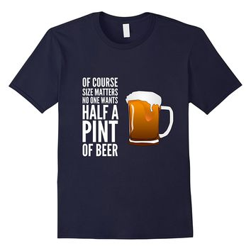 Of Course Size Matters. No One Wants Half A Pint T-Shirt