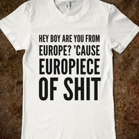 HEY BOY ARE YOU FROM EUROPE? 'CAUSE EUROPIECE OF SHIT T-SHIRT (IDC712028)