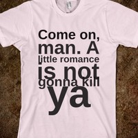COME ON, MAN. A LITTLE ROMANCE IS NOT GONNA KILL YA