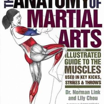 The Anatomy of Martial Arts: An Illustrated Guide to the Muscles Used in Key Kicks, Strikes & Throws