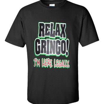 Relax Gringo Im Here Legally Funny Sarcastic - Unisex Tshirt