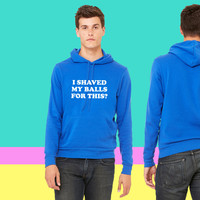 I Shaved my Balls for this Funny Party Design sweatshirt hoodie