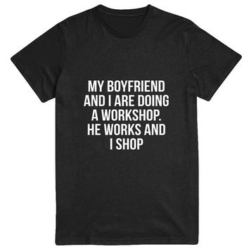 my boyfriend and i are doing a workshop he works and i shop Tshirt black Fashion funny slogan womens girls sassy cute fresh top dope swag