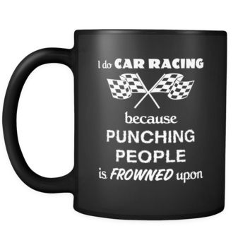 Car Racing - I do Car Racing Because punching people is frowned upon - 11oz Black Mug