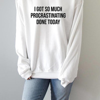 I Got So Much Procrastinating Done Today Sweatshirt fashion womens funny quote sarcastic slogan sassy