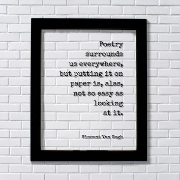 Vincent Van Gogh Poetry surrounds us everywhere, putting it on paper is not so easy as looking at it