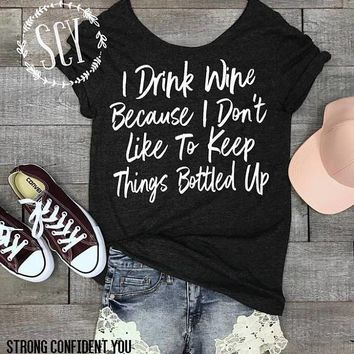 I Drink Wine Because I Don't Like To Keep Things Bottled Up,  T-Shirt (Small-XXXL)