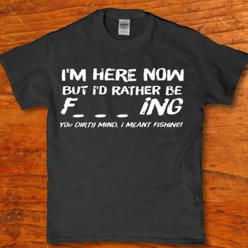 I'm here now but I'd rather be f***ing - You dirty mind, I mean't fishing funny Men's t-shirt