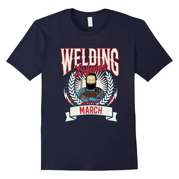 Welding Legends Are Born In March Welding Birthday T Shirt