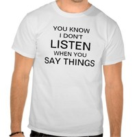 You know I don't listen when you say things.