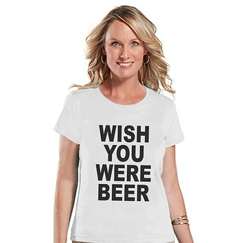 Drinking Shirts - Funny Drinking Shirt - Wish You Were Beer - Womens White T-shirt - Humorous Gift for Her - Drinking Gift for Friend
