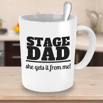 Stage Dad Coffee Mug - She gets it from me - Gifts for Him - Dad Gift - Father's Day Gift