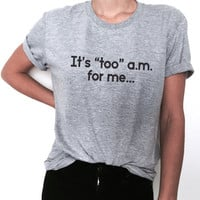 It's too am for me... Tshirt tees fashion funny slogan top tumblr stylish dope fresh hipster blogger womens girls lady