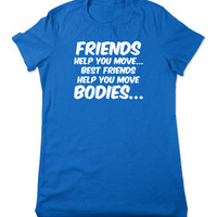 Friends Help You Move Bodies, Funny Tshirt, Funny T Shirt, Gift for Best Friend, Funny Graphic Tee, Geek T Shirt, Ladies Women Plus Size