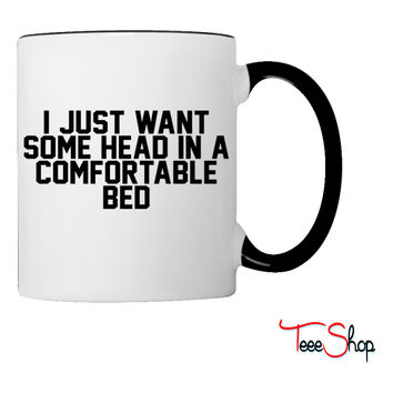 I Just Want Some Head In A Comfortable Bed Coffee & Tea Mug
