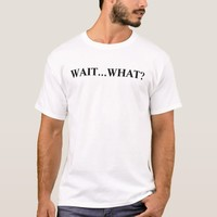 Wait What? Funny Novelty T-Shirt