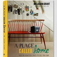 A Place Called Home: Creating Beautiful Spaces to Call Your Own By Jason Grant & James Geer