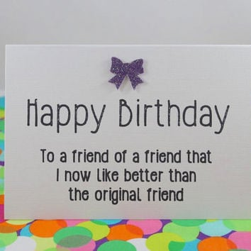 Funny Birthday Card - Happy Birthday to a friend of a friend that I now like better than the original friend. Handmade