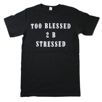 Too Blessed 2 B Stressed T-Shirt (Select Size)