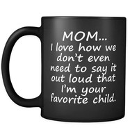 MOM I LOVE HOW I'M YOUR FAVORITE * Funny Gift Coffee Mug for Mother's Day * Glossy Black Coffee Mug 11oz.