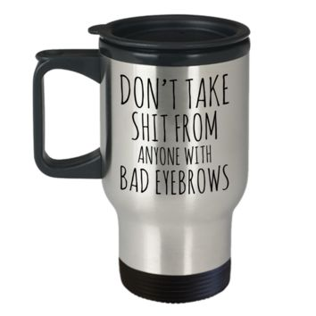 Eyebrow Quote Mug Funny Gifts for Friends Don't take shit from anyone with Bad Eyebrows Travel Mug Stainless Steel Insulated Coffee Cup