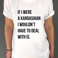 If I were a Kardashian I wouldn't have to deal with this  Unisex Tshirt Tumblr Tshirt Sassy and Funny Girl Tshirt Kim Chloe