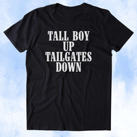 Tall Boy Up Tailgates Down Shirt Funny Party Drinking Beer Football USA Merica Tumblr T-shirt