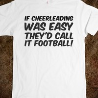 IF CHEERLEADING WAS EASY THEY'D CALL IT FOOTBALL!