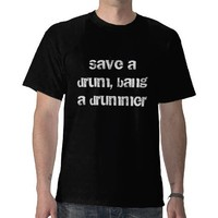 Save a drum, bang a drummer tshirt from Zazzle.com