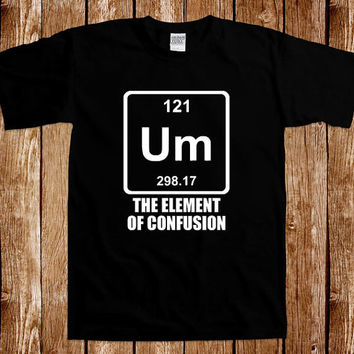 Um The Element Of Confusion Chemistry T shirt Geek Nerd Science Tee Shirt Periodic Table School Humor Joke Gag Cool Awesome Gift For Him