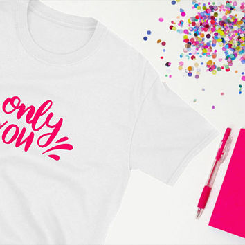 Only You Graphic Tee/ Cute Unisex T-Shirt/ Text T-shirt Design/ Daughter Gift For Mom/ Husband Gift For Wife/ Boyfriend Gift For Girlfriend