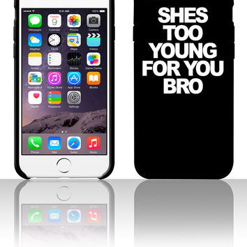 She's too young for you bro 5 5s 6 6plus phone cases