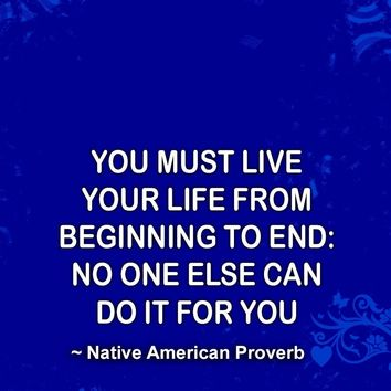 You must live your life from beginning to end: No one else can do it for you