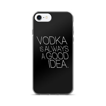 Vodka is Always A Good Idea iPhone 7/7 Plus Case