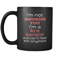 Nurse Anesthetist I'm Not Ignoring You I'm A Nurse Anesthetist And Can't Hear Shit Anymore 11oz Black Mug