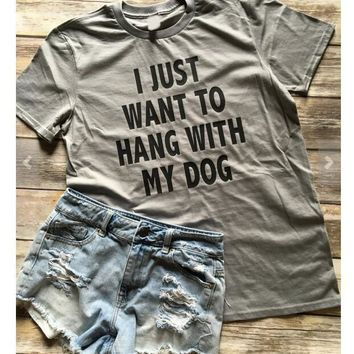I JUST WANT TO HANG WITH MY DOG T-Shirt Hipster Girl Cute Tee Unisex Tumblr Cotton Tops Hip Hop Fashion Clothing tshirts Outfits