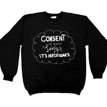 Consent Isn't Sexy, It's Necessary -- Sweatshirt