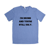 I'm Drunk And You're Still Ugly Alcohol Drinking Partying Parties Party Beer Wine Vodka Wasted Fun Liquor SGAL7 Unisex V Neck Shirt