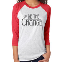 Be The Change 3/4 Sleeve Raglan - beautiful quote shirts, workout clothing, motivational tshirts, inspirational baseball tee