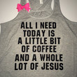 All I Need Today Is A Little Bit Of Coffee And A Whole Lot Of Jesus - Racerback tank - Womens Fitness Tank - Workout clothing