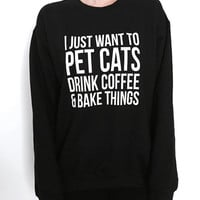I just want to pet cats drink coffee and bake things sweatshirt crewneck jumper hipster funny humor cat coffee gifts present womens ladies