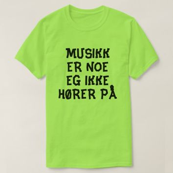 music is something I do not liste to in Norwegian T-Shirt