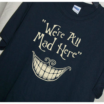 We're ALL MAD HERE T shirt Alice in Wonderland Quote