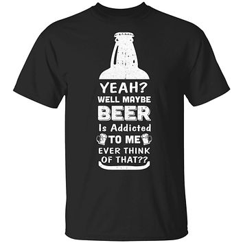 Drink Beer Gifts Yeah Well Maybe Beer Is Addicted To Me